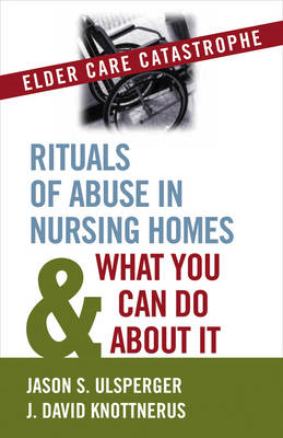 Elder Care Catastrophe: Rituals of Abuse in Nursing Homes and What You Can Do About it (BOK)