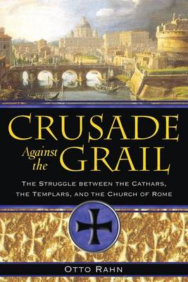 Crusade Against the Grail: The Struggle Between the Cathars, the Templars, and the Church of Rome (BOK)
