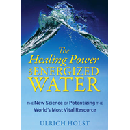 The Healing Power of Energised Water: The New Science of Potentizing the Worlds Most Vital Resource (BOK)