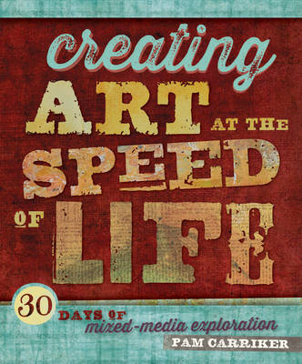 Creating Art At The Speed Of Life: 30 Days of Mixed-Media Exploration (BOK)