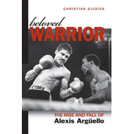 Beloved Warrior: The Rise and Fall of Alexis Arguello (BOK)
