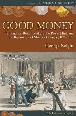 Good Money: Birmingham Button Makers, the Royal Mint, and the Beginnings of Modern Coinage, 1775-182 (BOK)