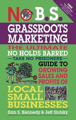 No B.S. Grassroots Marketing: Ultimate No Holds Barred Take No Prisoners Guide to Growing Sales and (BOK)