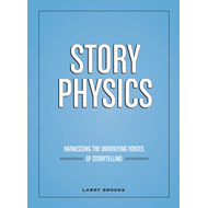 Story Physics: Harnessing the Underlying Forces of Storytelling (BOK)