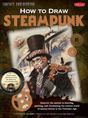 How to Draw Steampunk: Discover the Secrets to Drawing, Painting, and Illustrating the Curious World of Science Fiction in the Victorian Age (BOK)