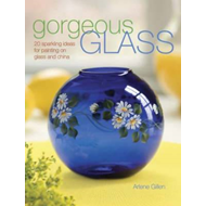 Gorgeous Glass: 20 Sparkling Ideas for Painting on Glass and China (BOK)