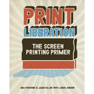Print Liberation: The Screen Printing Primer (BOK)