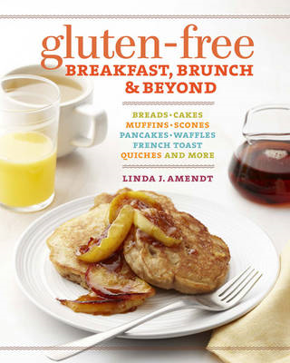 Gluten-free Breakfast, Brunch & Beyond: Breads & Cakes * Muffins & Scones * Pancakes, Waffles & French Toast * Omelets * Quiches & More (BOK)