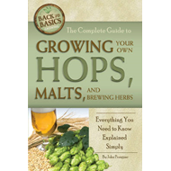 Complete Guide to Growing Your Own Hops, Malts, and Brewing (BOK)