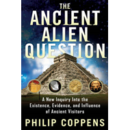 Ancient Alien Question: A New Inquiry Into the Existence, Evidence, and Influence of Ancient Visitors (BOK)