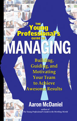 The Young Professionals Guide to Managing: Building, Guiding, and Motivating Your Team to Achieve Aw (BOK)