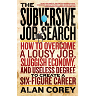 Subversive Job Search: How to Overcome a Lousy Job, Sluggish Economy, and Useless Degree to Create a (BOK)
