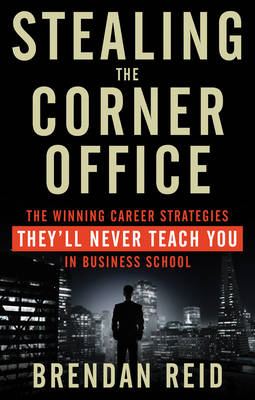 Stealing the Corner Office: The Winning CAreer Strategies They'll Never Teach You in Business School (BOK)