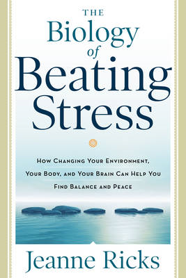 Biology of Beating Stress: How Changing Your Environment, Your Body, and Your Brain Can Help You Fin (BOK)