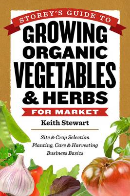 Storey's Guide to Growing Organic Vegetables and Herbs for Market: Site and Crop Selection, Planting (BOK)