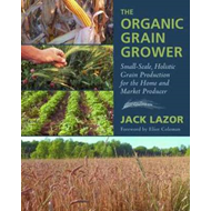 The Organic Grain Grower: Small-Scale, Holistic Grain Production for the Home and Market Producer (BOK)