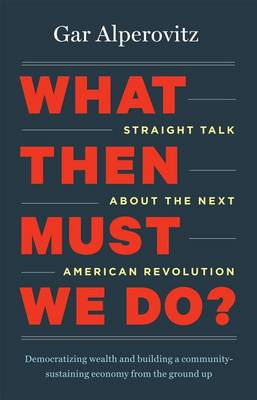 What Then Must We Do?: Straight Talk About the Next American Revolution (BOK)