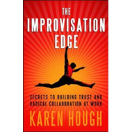 The Improvisation Edge: Secrets to Building Trust and Radical Collaboration at Work (BOK)