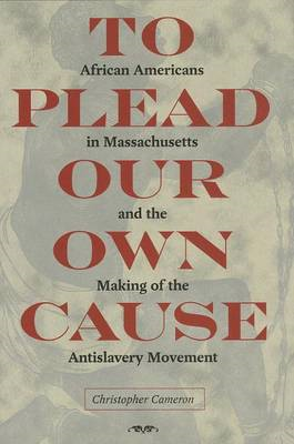 To Plead Our Own Cause: African Americans in Massachusetts and the Making of the Antislavery Movemen (BOK)