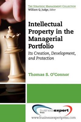 Intellectual Property in the Managerial Portfolio: Its Creation, Development, and Protection (BOK)