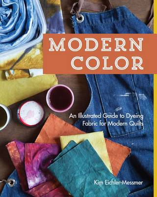 Modern Color: An Illustrated Guide to Dyeing Fabric for Modern Quilts (BOK)
