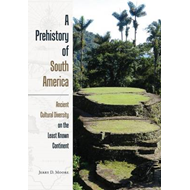 A Prehistory of South America: Ancient Cultural Diversity on the Least Known Continent (BOK)