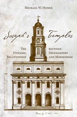 Joseph's Temples: The Dynamic Relationship Between Freemasonry and Mormonism (BOK)