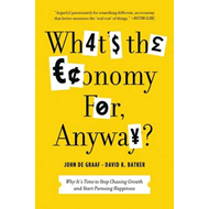 What's the Economy For, Anyway?: Why it's Time to Stop Chasing Growth and Start Pursuing Happiness (BOK)