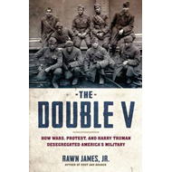 The Double V: How Wars, Protest, and Harry Truman Desegregated America's Military (BOK)