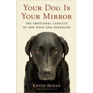 Your Dog is Your Mirror: The Emotional Capacity of Our Dogs and Ourselves (BOK)