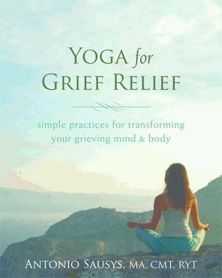 Yoga for Grief Relief: Simple Practices for Transforming Your Grieving Mind and Body (BOK)