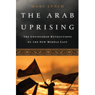 The Arab Uprising: The Unfinished Revolutions of the New Middle East (BOK)