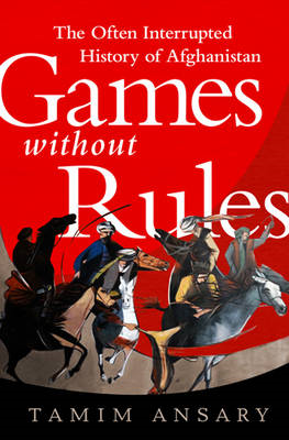 Games Without Rules: The Often Interrupted History of Afghanistan (BOK)