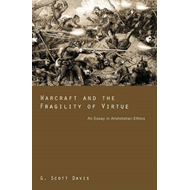 Warcraft and the Fragility of Virtue: An Essay in Aristotelian Ethics (BOK)