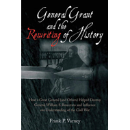 General Grant and the Rewriting of History: How a Great General (and Others) Helped Destroy General (BOK)