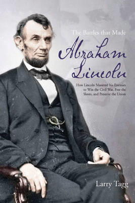 The Battles That Made Abraham Lincoln: How Lincoln Mastered His Enemies to Win the Civil War, Free t (BOK)