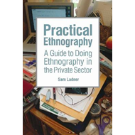 Practical Ethnography: A Guide to Doing Ethnography in the Private Sector (BOK)