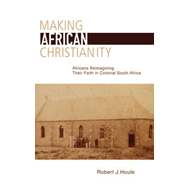 Making African Christianity: Africans Reimagining Their Faith in Colonial South Africa (BOK)