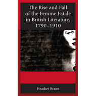 Rise and Fall of the Femme Fatale in British Literature, 1790-1910: From Gothic Novel to Vampire Tal (BOK)