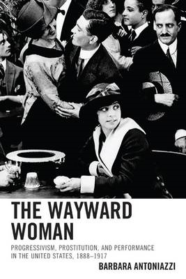 The Wayward Woman: Progressivism, Prostitution and Performance in the United States, 1888-1917 (BOK)
