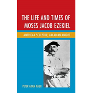 The Life and Times of Moses Jacob Ezekiel: American Sculptor, Arcadian Knight (BOK)