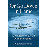 Or Go Down in Flame: A Navigator's Death Over Schweinfurt (BOK)
