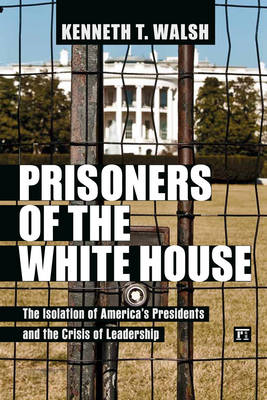 Prisoners of the White House: The Isolation of America's Presidents and the Crisis of Leadership (BOK)