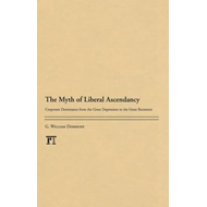 The Myth of Liberal Ascendancy: Corporate Dominance from the Great Depression to the Great Recession (BOK)