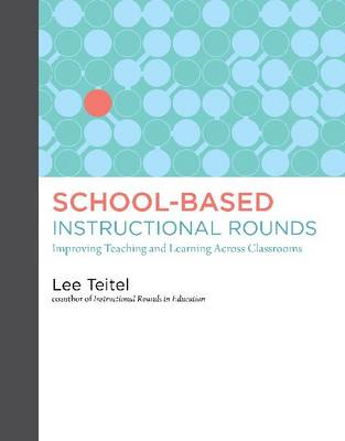 School-Based Instructional Rounds: Improving Teaching and Learning Across Classrooms (BOK)