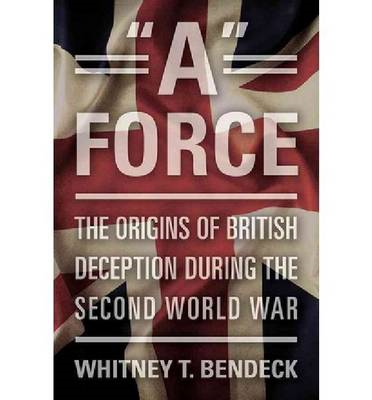 """A"" Force: The Origins of British Deception During the Second World War (BOK)"