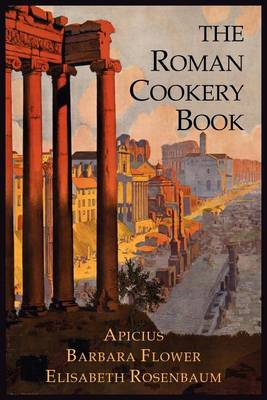 The Roman Cookery Book: A Critical Translation of the Art of Cooking, for Use in the Study and the K (BOK)