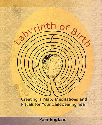 Labyrinth of Birth: Creating a Map, Meditations and Rituals for Your Childbearing Year (BOK)