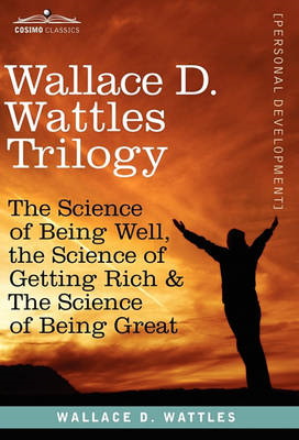 Wallace D. Wattles Trilogy: The Science of Being Well, the Science of Getting Rich & the Science of (BOK)