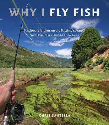 Why I Fly Fish: Passionate Anglers on the Pastime's Appeal and How it Has Shaped Their Lives (BOK)